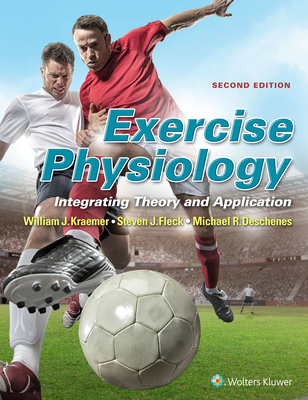 Exercise Physiology: Integrating Theory and Application - Kraemer, William, PH D, and Fleck, Steven J, PhD, and Deschenes, Michael R, PhD