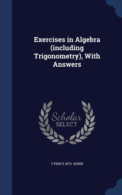 Exercises in Algebra (Including Trigonometry), with Answers - Nunn, T Percy 1870-