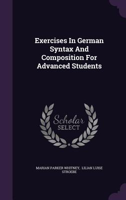 Exercises in German Syntax and Composition for Advanced Students - Whitney, Marian Parker, and Lilian Luise Stroebe (Creator)