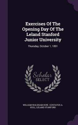 Exercises of the Opening Day of the Leland Stanford Junior University: Thursday, October 1, 1891 - How, William Walsham, and Stanford, Leland, and Gustavus a Hull (Creator)