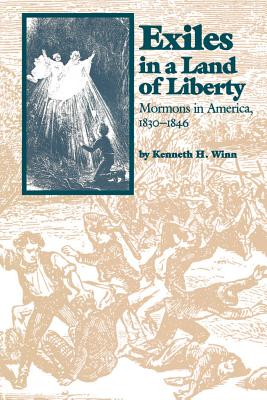 Exiles in a Land of Liberty: Mormons in America, 1830-1846 - Winn, Kenneth H