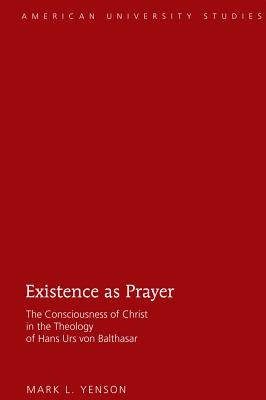 Existence as Prayer: The Consciousness of Christ in the Theology of Hans Urs von Balthasar - Yenson, Mark L