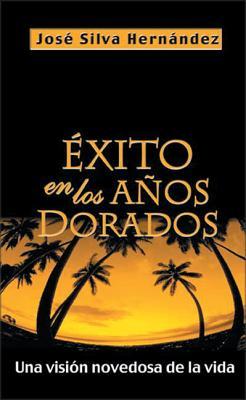 Exito En Los Anos Dorados: Una Vision Novedosa de La Vida - Silva-Hernandez, Jose