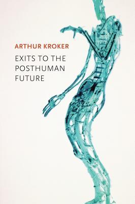 Exits to the Posthuman Future - Kroker, Arthur