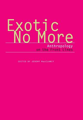 Exotic No More: Anthropology on the Front Lines - MacClancy, Jeremy (Editor)