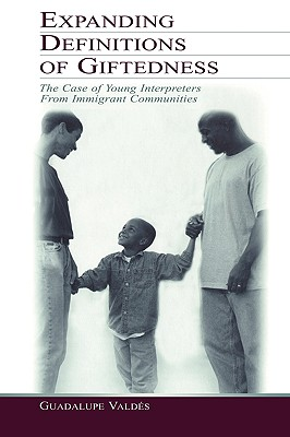 Expanding Definitions of Giftedness: The Case of Young Interpreters From Immigrant Communities - Valdes, Guadalupe