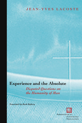 Experience and the Absolute: Disputed Questions on the Humanity of Man - Lacoste, Jean-Yves, and Raftery-Skehan, Mark (Translated by)