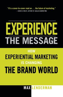 Experience the Message: How Experiential Marketing Is Changing the Brand World - Lenderman, Max