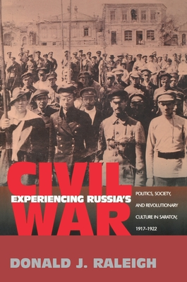 Experiencing Russia's Civil War: Politics, Society, and Revolutionary Culture in Saratov, 1917-1922 - Raleigh, Donald J