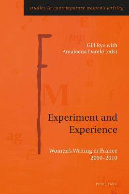 Experiment and Experience: Women's Writing in France 2000-2010 - Rye, Gill (Editor), and Damle, Amaleena (Editor)