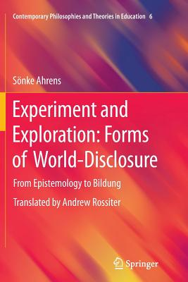 Experiment and Exploration: Forms of World-Disclosure: From Epistemology to Bildung - Ahrens, Sönke