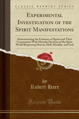 Experimental Investigation of the Spirit Manifestations: Demonstrating the Existence of Spirits and Their Communion with Mortals; Doctrine of the Spirit World Respecting Heaven, Hell, Morality, and God (Classic Reprint) - Hare, Robert