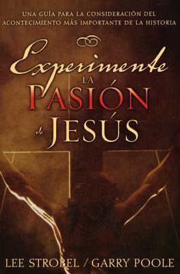 Experimente la Pasion de Jesus: Una Guia Para la Consideracion del Acontecimiento Mas Importante de la Historia - Strobel, Lee