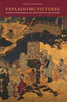 Explaining Pictures: Buddhist Propaganda and Etoki Storytelling in Japan - Kaminishi, Ikumi