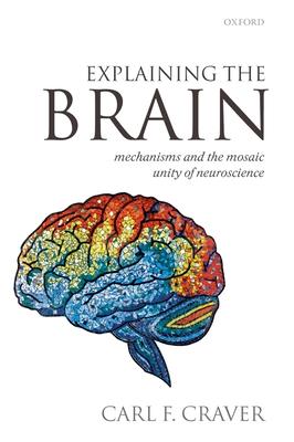 Explaining the Brain: Mechanisms and the Mosaic Unity of Neuroscience - Craver, Carl F