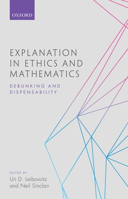 Explanation in Ethics and Mathematics: Debunking and Dispensability - Leibowitz, Uri D. (Editor), and Sinclair, Neil (Editor)