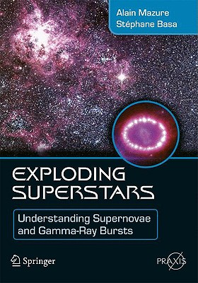Exploding Superstars: Understanding Supernovae and Gamma-Ray Bursts - Mazure, Alain, and Basa, Stephane