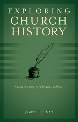 Exploring Church History: A Guide to History, World Religions, and Ethics - Eckman, James P