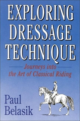 Exploring Dressage Technique: Journeys Into the Art of Classical Riding - Belasik, Paul