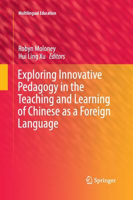 Exploring Innovative Pedagogy in the Teaching and Learning of Chinese as a Foreign Language - Moloney, Robyn (Editor), and Xu, Hui Ling (Editor)