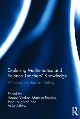 Exploring Mathematics and Science Teachers' Knowledge: Windows into teacher thinking - Venkat, Hamsa (Editor), and Rollnick, Marissa (Editor), and Loughran, John (Editor)