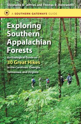 Exploring Southern Appalachian Forests: An Ecological Guide to 30 Great Hikes in the Carolinas, Georgia, Tennessee, and Virginia - Jeffries, Stephanie B, and Wentworth, Thomas R