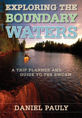 Exploring the Boundary Waters: A Trip Planner and Guide to the Bwcaw - Pauly, Daniel