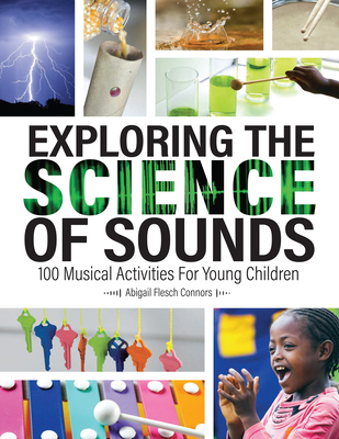 Exploring the Science of Sounds: 100 Musical Activities for Young Children - Flesch Connors, Abigail