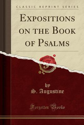 Expositions on the Book of Psalms (Classic Reprint) - Augustine, S