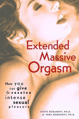 Extended Massive Orgasm: How You Can Give and Receive Intense Sexual Pleasure - Bodansky, Steve, PH D, and Bodansky, Vera, PH D