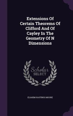 Extensions of Certain Theorems of Clifford and of Cayley in the Geometry of N Dimensions - Moore, Eliakim Hastings