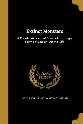 Extinct Monsters: A Popular Account of Some of the Larger Forms of Ancient Animal Life - Hutchinson, H N (Henry Neville) 1856- (Creator)