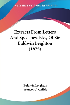 Extracts from Letters and Speeches, Etc., of Sir Baldwin Leighton (1875) - Leighton, Baldwin, and Childe, Frances C (Editor)
