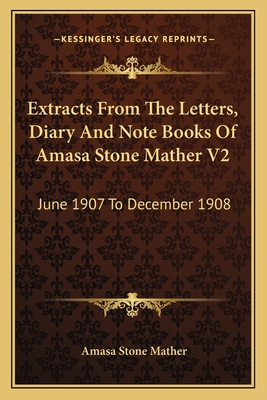 Extracts from the Letters, Diary and Note Books of Amasa Stone Mather V2: June 1907 to December 1908 - Mather, Amasa Stone