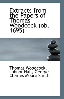 Extracts from the Papers of Thomas Woodcock (OB. 1695) - Woodcock, Thomas (Creator)