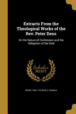 Extracts from the Theological Works of the REV. Peter Dens: On the Nature of Confession and the Obligation of the Seal - Dens, Pierre 1690-1775, and Zosimus, E