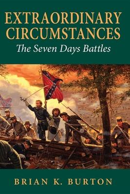 Extraordinary Circumstances: The Seven Days Battles - Burton, Brian K
