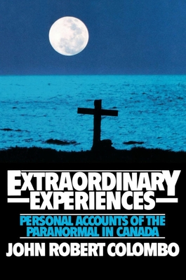Extraordinary Experiences: Personal Accounts of the Paranormal in Canada - Colombo, John Robert