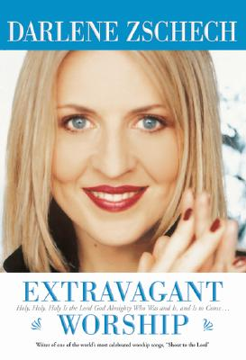 Extravagant Worship: Holy, Holy, Holy Is the Lord God Almighty Who Was and Is, and Is to Come - Zschech, Darlene, and Houston, Brian (Foreword by)