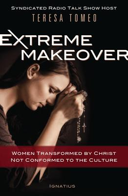 Extreme Makeover: Women Transformed by Christ, Not Conformed to the Culture - Tomeo, Teresa
