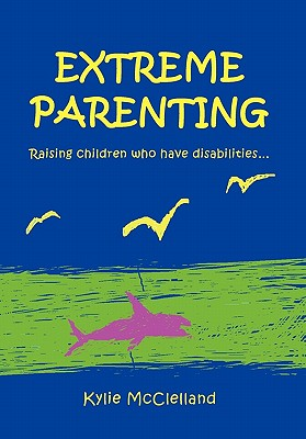 Extreme Parenting: Raising Children Who Have Disabilities. - McClelland, Kylie