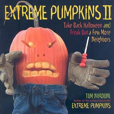 Extreme Pumpkins II: Take Back Halloween and Freak Out a Few More Neighbors - Nardone, Tom