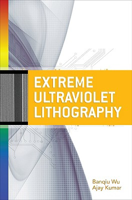 Extreme Ultraviolet Lithography - Kumar, Ajay, and Wu, Banqiu