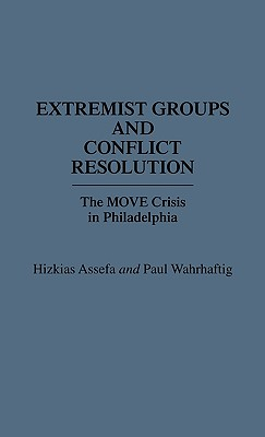Extremist Groups and Conflict Resolution: The Move Crisis in Philadelphia - Assefa, Hizkias, and Wahrhaftig, Paul, and Assefa, Hitkias