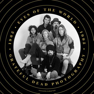 Eyes of the World: Grateful Dead Photography 1965-1995 - Blakesberg, Jay (Editor), and Baron, Josh (Editor), and Nash, Graham (Foreword by)