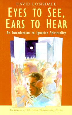 Eyes to See, Ears to Hear: An Introduction to Ignatian Spirituality - Lonsdale, David, and Sheldrake, Philip, Professor (Preface by)