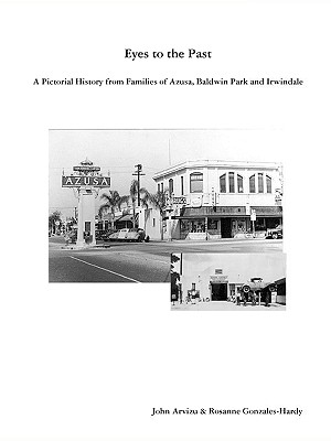 Eyes to the Past - A Pictorial History from Families of Azusa, Baldwin Park and Irwindale - Gonzales-Hardy, Rosanne, and Arvizu, John