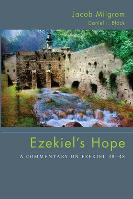 Ezekiel's Hope: A Commentary on Ezekiel 38 48 - Milgrom, Jacob, Dr., and Block, Daniel I, Dr.