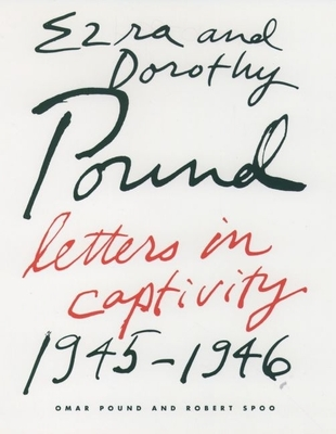Ezra and Dorothy Pound: Letters in Captivity, 1945-46 - Pound, Ezra, and Pound, Dorothy, and Spoo, Robert (Editor)