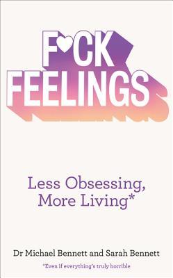 F*ck Feelings: Less Obsessing, More Living - Bennett, Michael, and Bennett, Sarah